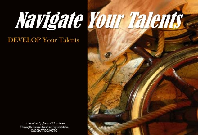 Navigate Your TalentsDEVELOP Your Talents     Presented by Joan Gilbertson   Strength Based Leadership Institute          ...