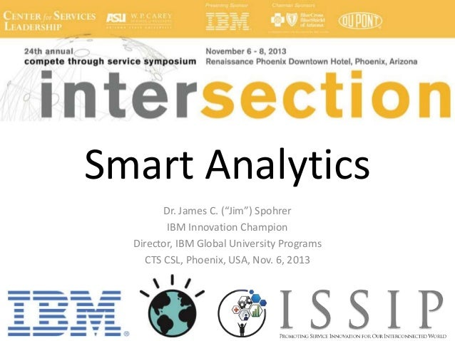 "Smart Analytics Dr. James C. (""Jim"") Spohrer IBM Innovation Champion Director, IBM Global University Programs CTS CSL, Pho..."