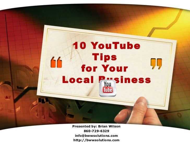 10 YouTube     Tips   for YourLocal Business Presented by: Brian Wilson       860-729-6329            LOGO  info@bwwsoluti...