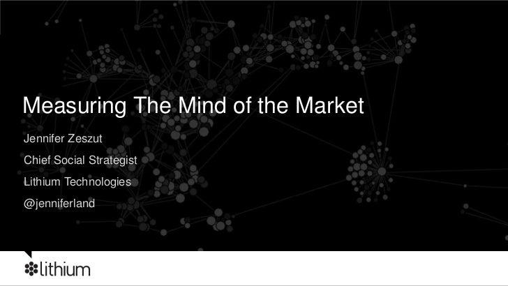 Measuring The Mind of the Market<br />Jennifer Zeszut<br />Chief Social Strategist <br />Lithium Technologies<br />@jennif...