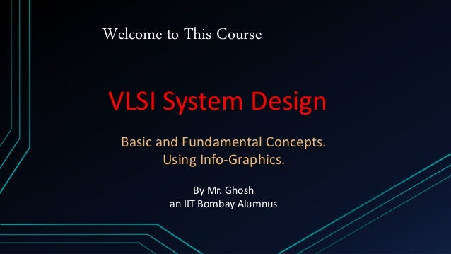 Welcome to This Course VLSI System Design Basic and Fundamental Concepts. Using Info-Graphics. By Mr. Ghosh an IIT Bombay ...