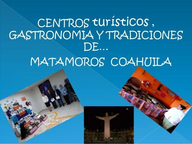 CENTROS turísticos , GASTRONOMIA Y TRADICIONES DE… MATAMOROS COAHUILA
