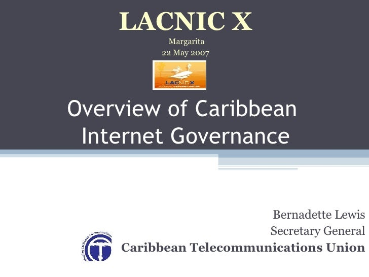 Overview of Caribbean  Internet Governance Bernadette Lewis Secretary General Caribbean Telecommunications Union LACNIC X ...