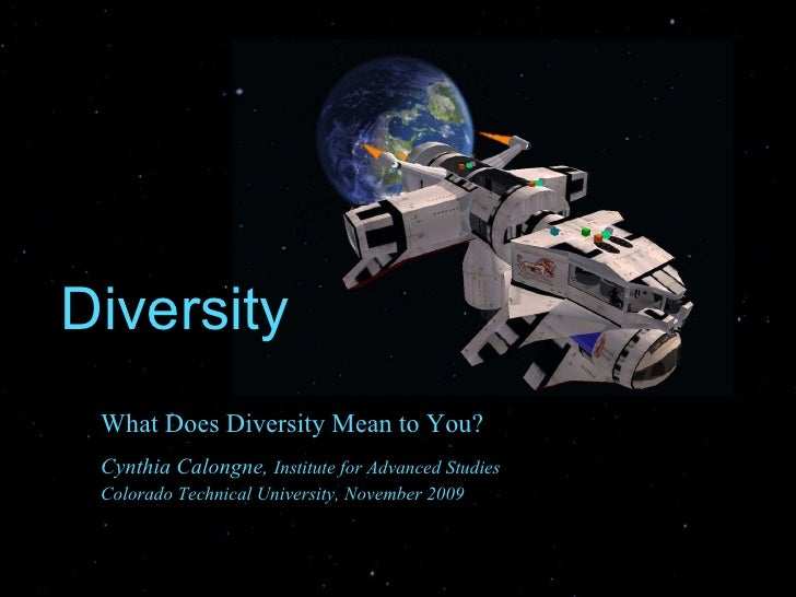 Diversity What Does Diversity Mean to You?  Cynthia Calongne,  Institute for Advanced Studies  Colorado Technical Universi...