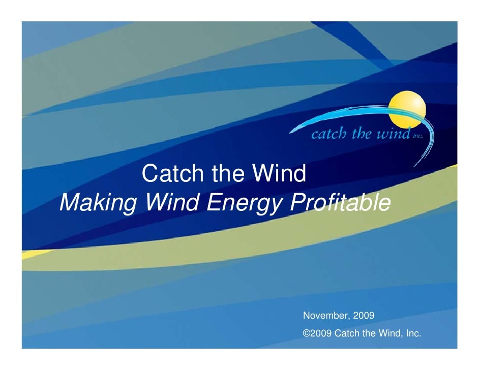 1            Catch the Wind Making Wind Energy Profitable                         November, 2009                      ©200...