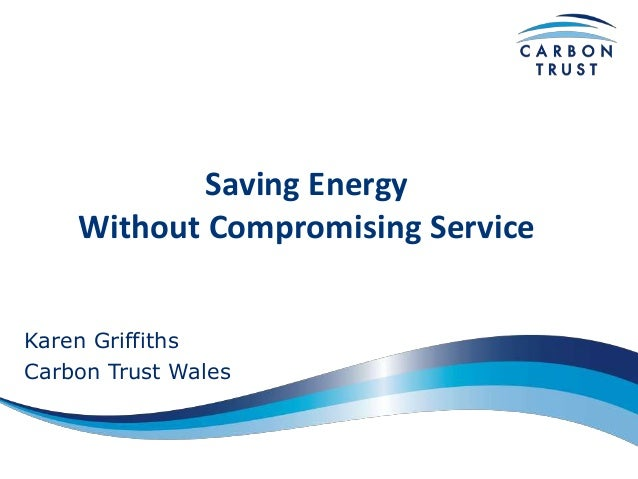 Saving Energy Without Compromising Service Karen Griffiths Carbon Trust Wales