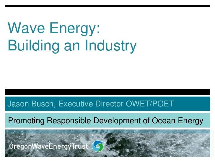 Wave Energy:Building an IndustryJason Busch, Executive Director OWET/POETPromoting Responsible Development of Ocean Energy