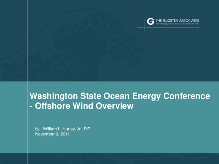 Washington State Ocean Energy Conference    - Offshore Wind Overview     by: William L. Hurley, Jr. P.E.     November 9, 2...