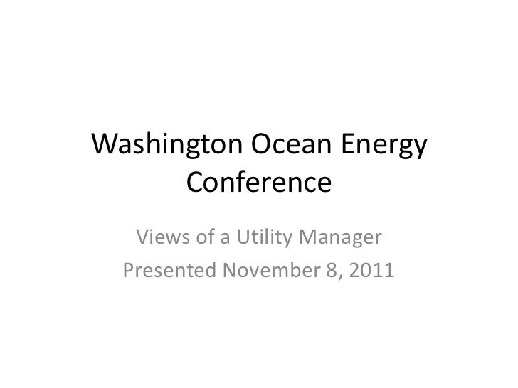 Washington Ocean Energy      Conference   Views of a Utility Manager  Presented November 8, 2011
