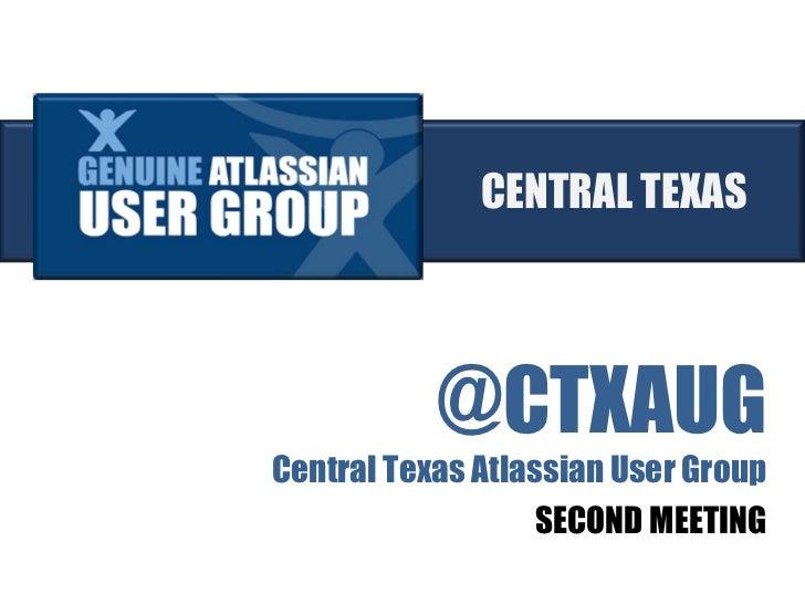 @CTXAUG <ul><li>Central Texas Atlassian User Group </li></ul><ul><li>SECOND MEETING </li></ul>CENTRAL TEXAS