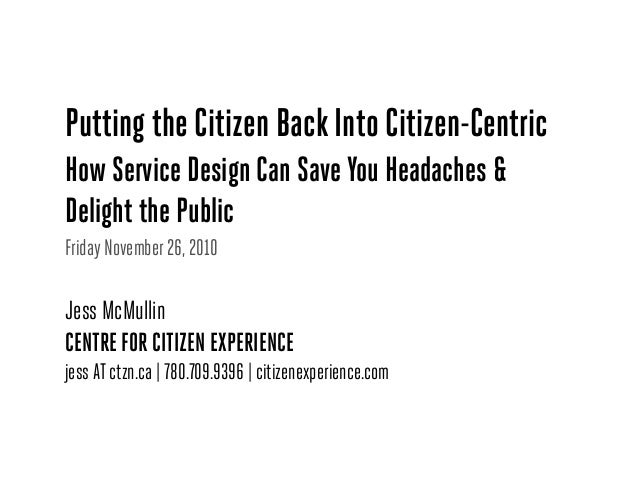 Putting the Citizen Back Into Citizen-Centric How Service Design Can Save You Headaches & Delight the Public Friday Novemb...