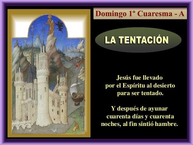 2, 13-17  Jesús fue llevado por el Espíritu al desierto para ser tentado. Y después de ayunar cuarenta días y cuarenta noc...