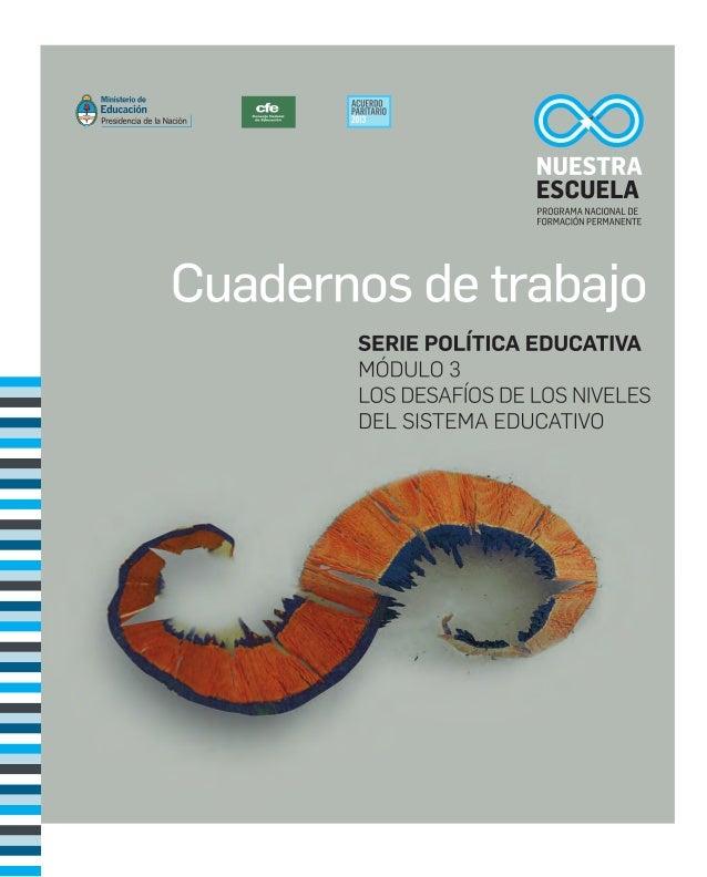 CUADERNOS DE TRABAJO SERIE POLÍTICA EDUCATIVA MÓDULO 3 LOS DESAFÍOS DE LOS NIVELES  DEL SISTEMA EDUCATIVO PROGRAMA NACI...