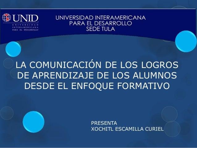 LA COMUNICACIÓN DE LOS LOGROS DE APRENDIZAJE DE LOS ALUMNOS DESDE EL ENFOQUE FORMATIVO PRESENTA XOCHITL ESCAMILLA CURIEL
