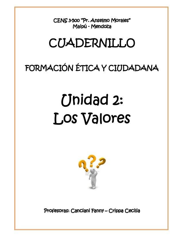 """CENS 3-500 """"Pr. Anselmo Morales"""" Maipú - Mendoza CUADERNILLO FORMACIÓN ÉTICA Y CIUDADANA Unidad 2: Los Valores Profesoras:..."""
