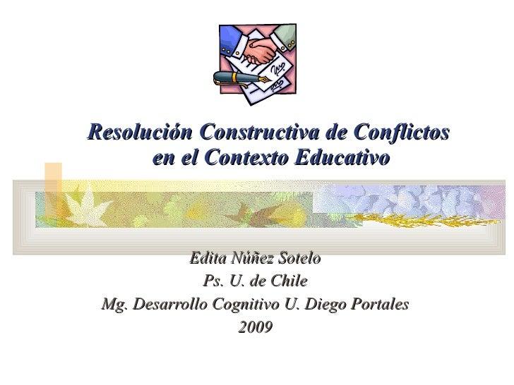 Resolución Constructiva de Conflictos  en el Contexto Educativo Edita Núñez Sotelo Ps. U. de Chile Mg. Desarrollo Cognitiv...