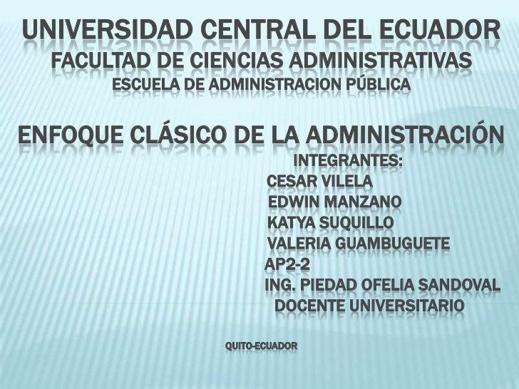 UNIVERSIDAD CENTRAL DEL ECUADORFACULTAD DE CIENCIAS ADMINISTRATIVASESCUELA DE ADMINISTRACION PÚBLICAENFOQUE CLÁSICO DE L...