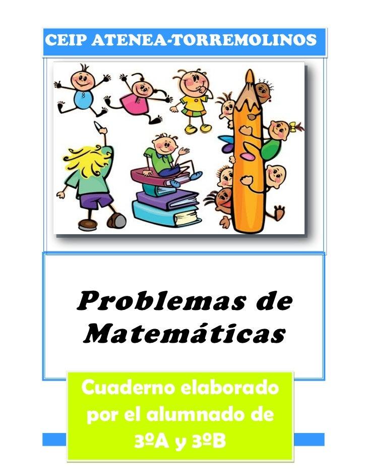CEIP ATENEA-TORREMOLINOS  Problemas de  Matemáticas   Cuaderno elaborado   por el alumnado de        3ºA y 3ºB