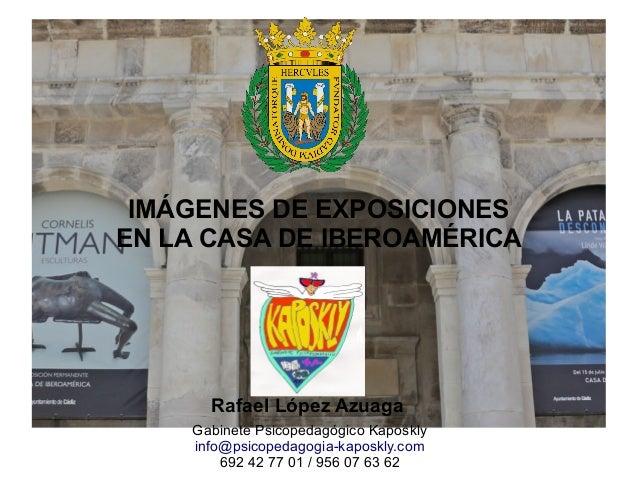 IMÁGENES DE EXPOSICIONES EN LA CASA DE IBEROAMÉRICA Rafael López Azuaga Gabinete Psicopedagógico Kaposkly info@psicopedago...