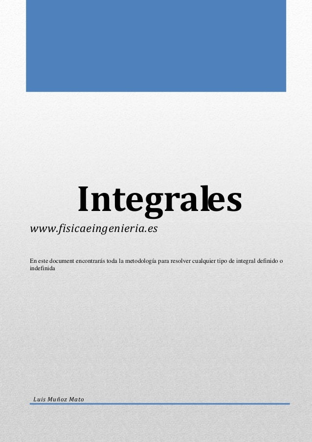 Integrales www.fisicaeingenieria.es En este document encontrarás toda la metodología para resolver cualquier tipo de integ...