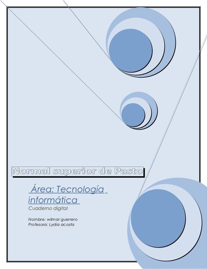 Área: TecnologíainformáticaCuaderno digitalNombre: wilmar guerreroProfesora: Lydia acosta