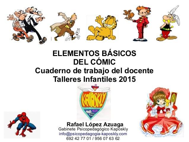 ELEMENTOS BÁSICOS DEL CÓMIC Cuaderno de trabajo del docente Talleres Infantiles 2015 Rafael López Azuaga Gabinete Psicoped...