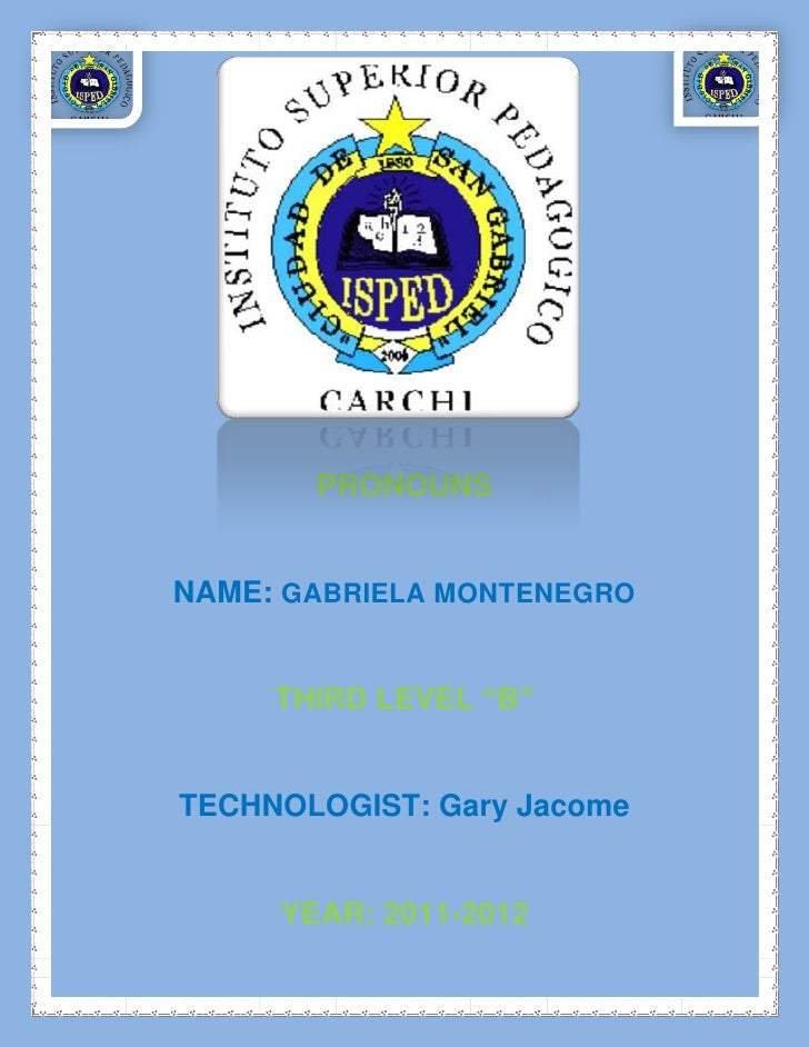 "PRONOUNSNAME: GABRIELA MONTENEGRO     THIRD LEVEL ""B""TECHNOLOGIST: Gary Jacome     YEAR: 2011-2012"