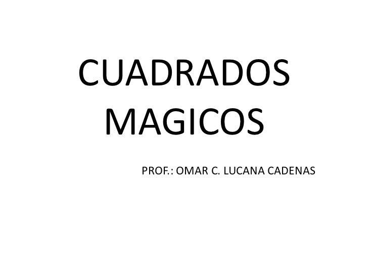 CUADRADOS MAGICOS<br />PROF.: OMAR C. LUCANA CADENAS<br />