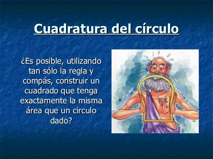 Cuadratura del círculo ¿Es posible, utilizando tan sólo la regla y compás, construir un cuadrado que tenga exactamente la ...