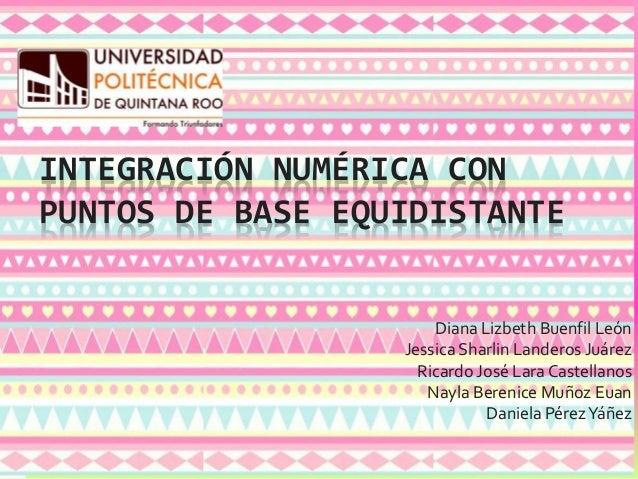INTEGRACIÓN NUMÉRICA CON PUNTOS DE BASE EQUIDISTANTE Diana Lizbeth Buenfil León Jessica Sharlin Landeros Juárez Ricardo Jo...