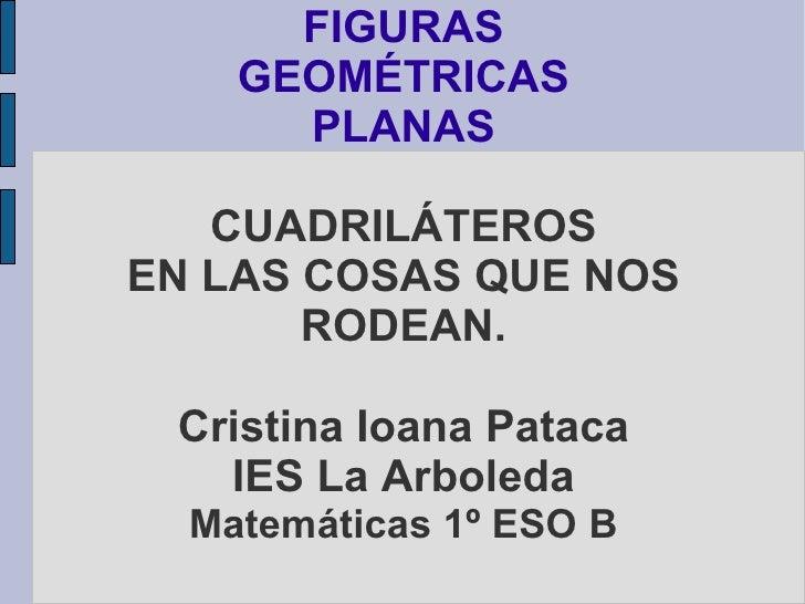 FIGURAS     GEOMÉTRICAS       PLANAS     CUADRILÁTEROS EN LAS COSAS QUE NOS        RODEAN.   Cristina Ioana Pataca    IES ...