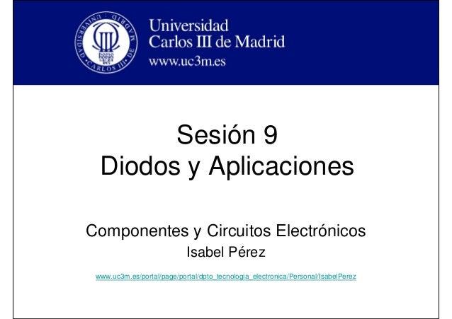 Sesión 9 Diodos y Aplicaciones Componentes y Circuitos Electrónicos Isabel Pérez www.uc3m.es/portal/page/portal/dpto_tecno...