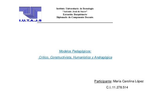 Modelos Pedagógicos:  Critico, Constructivista, Humanístico y Andragògica  Participante: María Carolina López  C.I.:11.278...