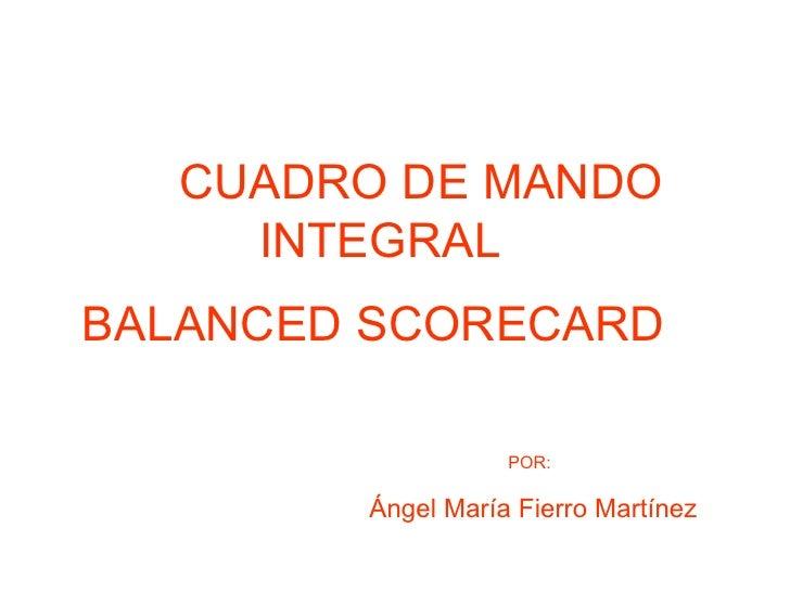 CUADRO DE MANDO INTEGRAL   BALANCED SCORECARD   POR:   Ángel María Fierro Martínez
