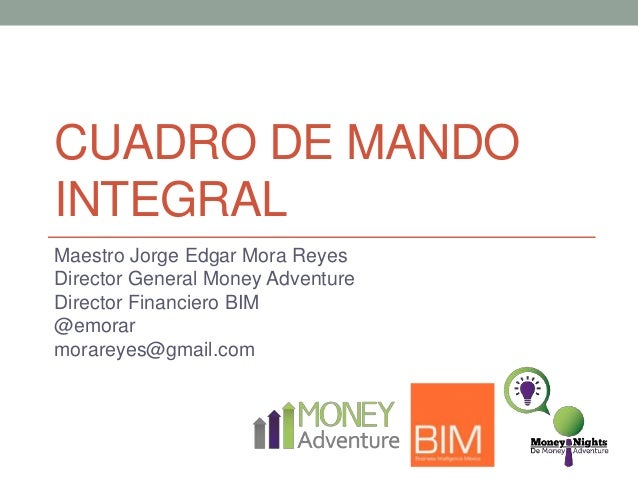 CUADRO DE MANDO INTEGRAL Maestro Jorge Edgar Mora Reyes Director General Money Adventure Director Financiero BIM @emorar m...