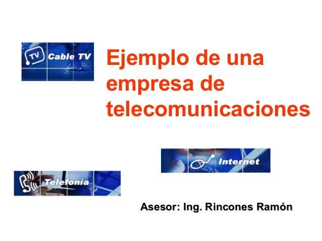 Ejemplo de unaempresa detelecomunicaciones   Asesor: Ing. Rincones Ramón