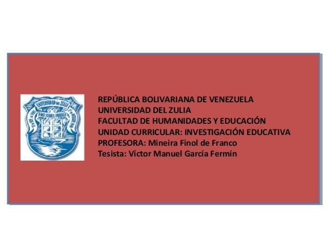 REPÚBLICA BOLIVARIANA DE VENEZUELAUNIVERSIDAD DEL ZULIAFACULTAD DE HUMANIDADES Y EDUCACIÓNUNIDAD CURRICULAR: INVESTIGACIÓN...