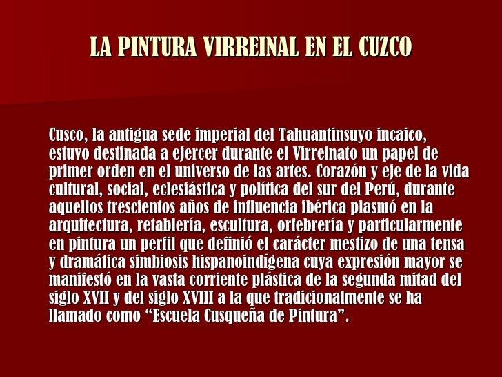 LA PINTURA VIRREINAL EN EL CUZCO <ul><li>Cusco, la antigua sede imperial del Tahuantinsuyo incaico, estuvo destinada a eje...