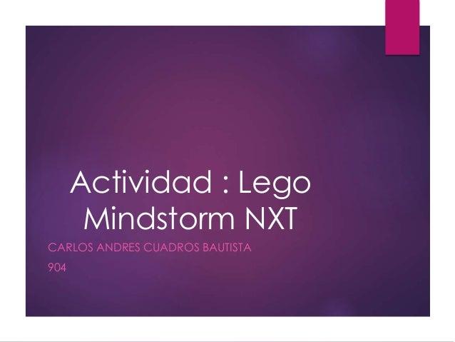 Actividad : Lego Mindstorm NXT CARLOS ANDRES CUADROS BAUTISTA 904