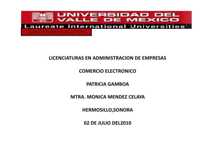 LICENCIATURAS EJECUTIVAS<br />LICENCIATURAS EN ADMINISTRACION DE EMPRESAS<br />COMERCIO ELECTRONICO<br />PATRICIA GAMBOA<b...