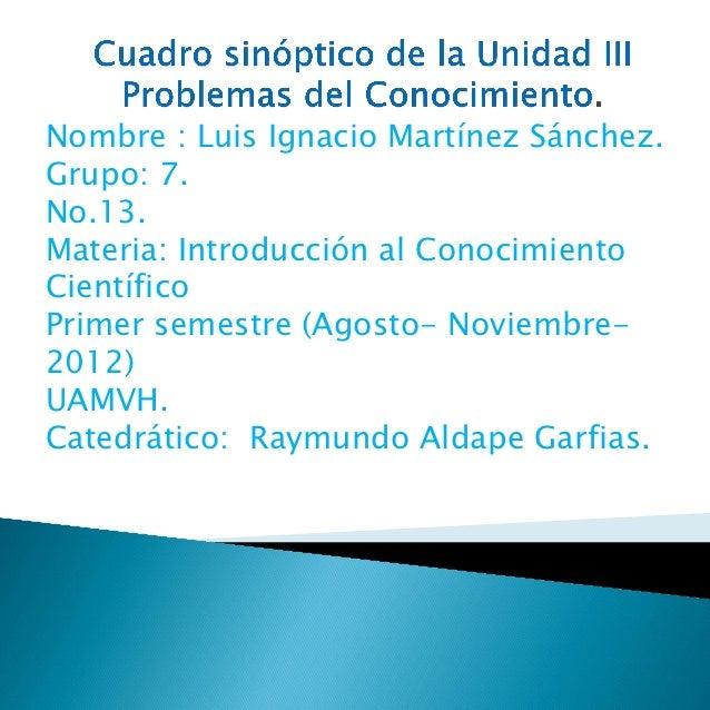 Nombre : Luis Ignacio Martínez Sánchez.Grupo: 7.No.13.Materia: Introducción al ConocimientoCientíficoPrimer semestre (Agos...