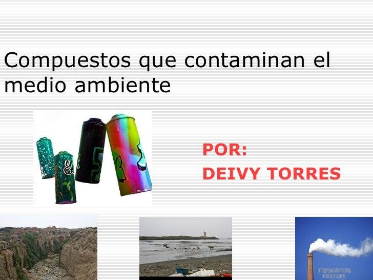 Compuestos que contaminan el medio ambiente POR: DEIVY TORRES