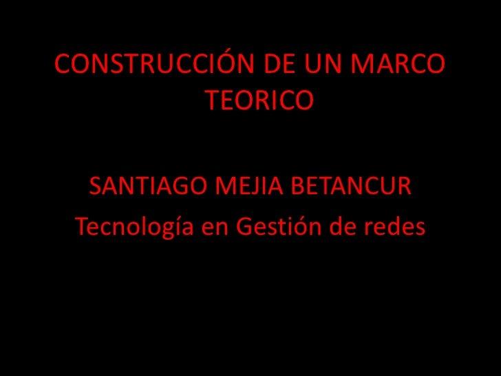 CONSTRUCCIÓN DE UN MARCO TEORICO<br />SANTIAGO MEJIA BETANCUR<br />Tecnología en Gestión de redes<br />