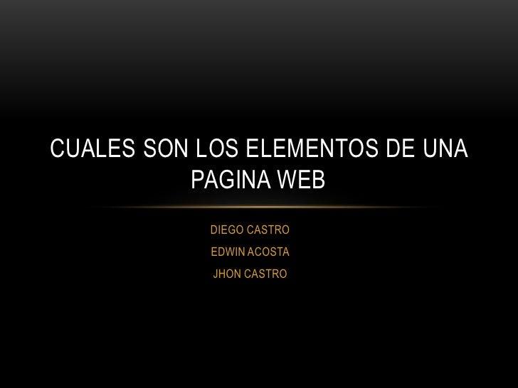 CUALES SON LOS ELEMENTOS DE UNA          PAGINA WEB           DIEGO CASTRO           EDWIN ACOSTA            JHON CASTRO