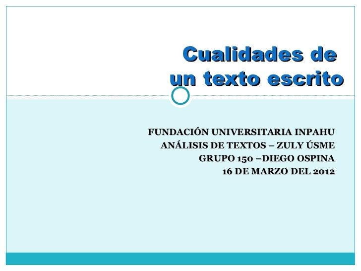 Cualidades de   un texto escritoFUNDACIÓN UNIVERSITARIA INPAHU  ANÁLISIS DE TEXTOS – ZULY ÚSME        GRUPO 150 –DIEGO OSP...