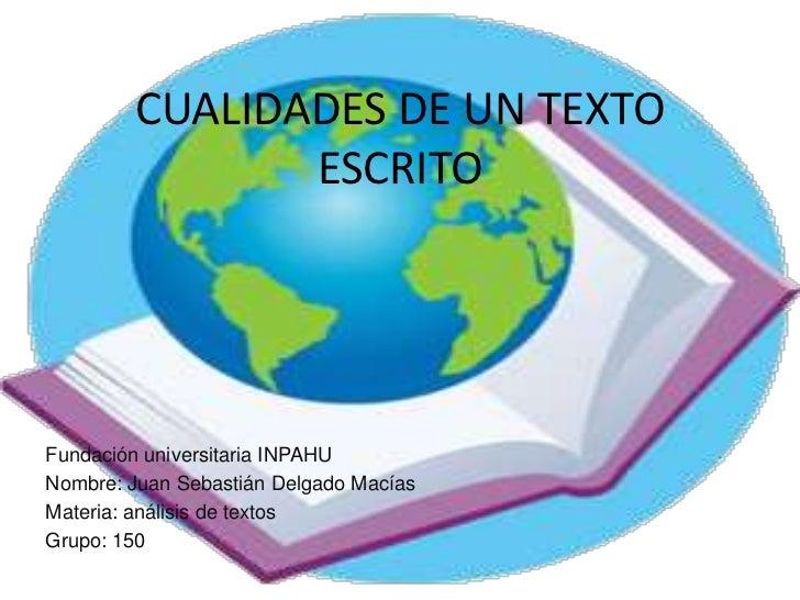 CUALIDADES DE UN TEXTO               ESCRITOFundación universitaria INPAHUNombre: Juan Sebastián Delgado MacíasMateria: an...