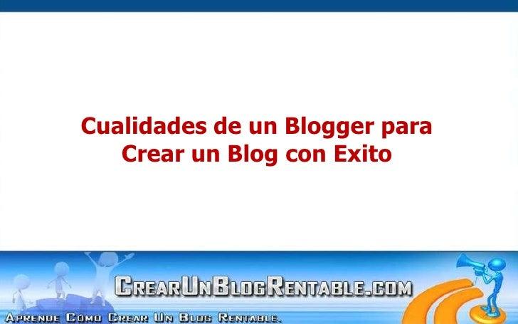 Cualidades de un Blogger para<br />Crear un Blog con Exito<br />