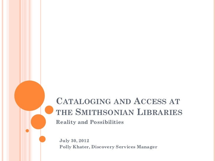 CATALOGING AND ACCESS ATTHE SMITHSONIAN LIBRARIESReality and Possibilities July 30, 2012 Polly Khater, Discovery Services ...