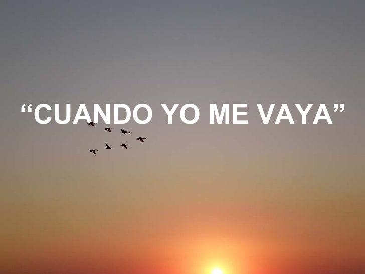 """"""" CUANDO YO ME VAYA"""""""