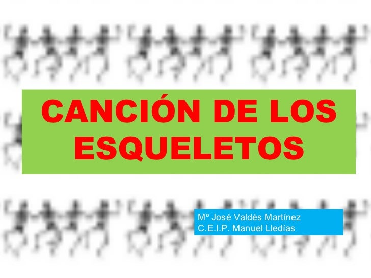 <ul><li>CANCIÓN DE LOS ESQUELETOS </li></ul>Mº José Valdés Martínez C.E.I.P. Manuel Lledías